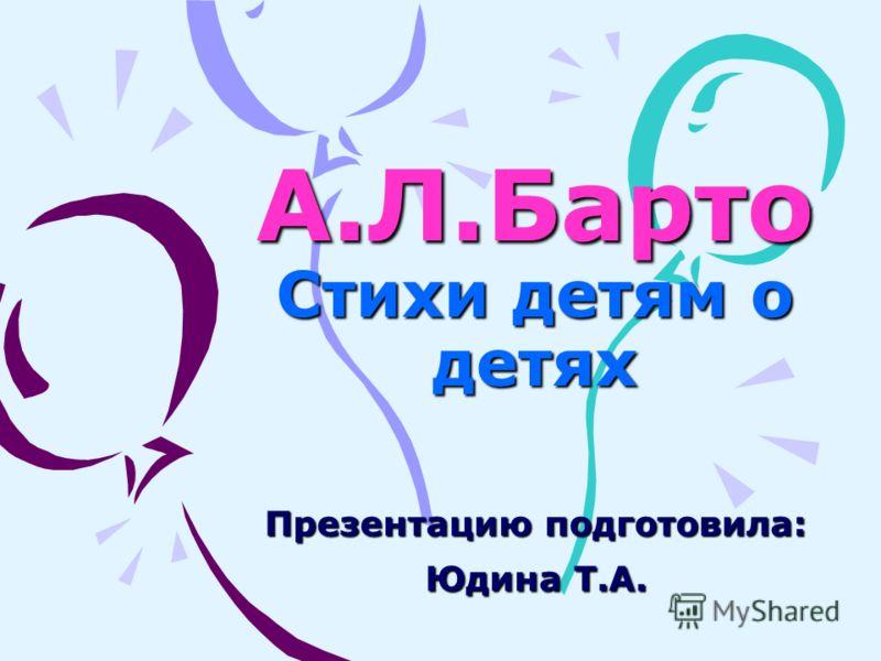 А.Л.Барто Стихи детям о детях Презентацию подготовила: Юдина Т.А.
