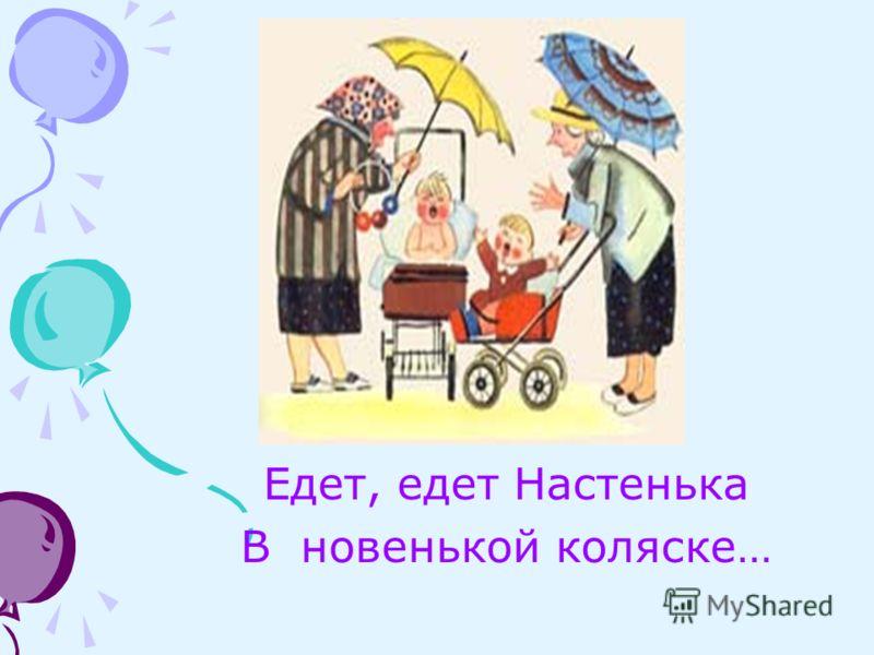 Едет, едет Настенька В новенькой коляске…