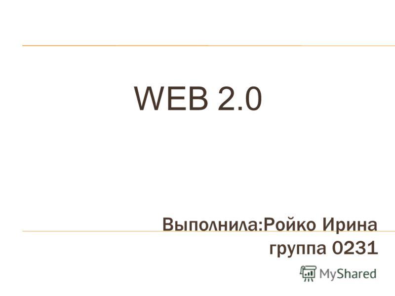 Выполнила:Ройко Ирина группа 0231 WEB 2.0