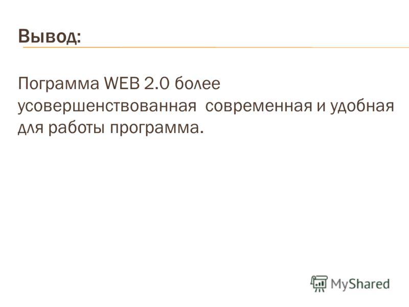 Вывод: Пограмма WEB 2.0 более усовершенствованная современная и удобная для работы программа.