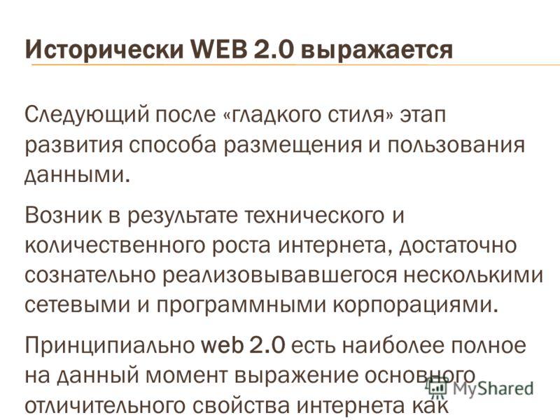 Исторически WEB 2.0 выражается Следующий после «гладкого стиля» этап развития способа размещения и пользования данными. Возник в результате технического и количественного роста интернета, достаточно сознательно реализовывавшегося несколькими сетевыми