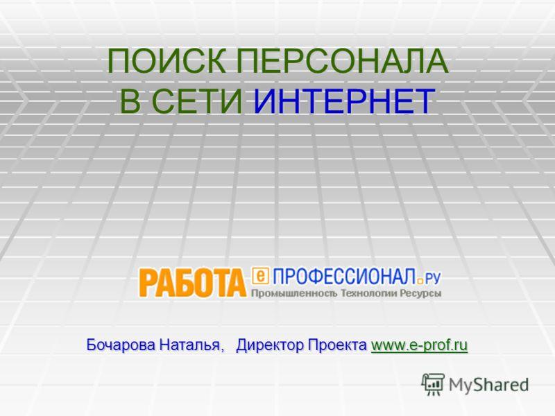 ПОИСК ПЕРСОНАЛА В СЕТИ ИНТЕРНЕТ Бочарова Наталья, Директор Проекта www.e-prof.ru www.e-prof.ru