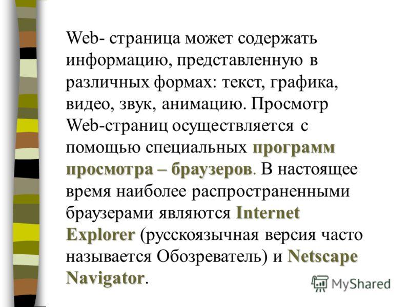 программ просмотра – браузеров Internet Explorer Netscape Navigator Web- страница может содержать информацию, представленную в различных формах: текст, графика, видео, звук, анимацию. Просмотр Web-страниц осуществляется с помощью специальных программ