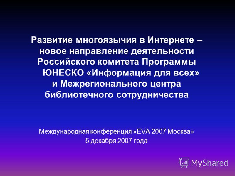 Развитие многоязычия в Интернете – новое направление деятельности Российского комитета Программы ЮНЕСКО «Информация для всех» и Межрегионального центра библиотечного сотрудничества Международная конференция «EVA 2007 Москва» 5 декабря 2007 года