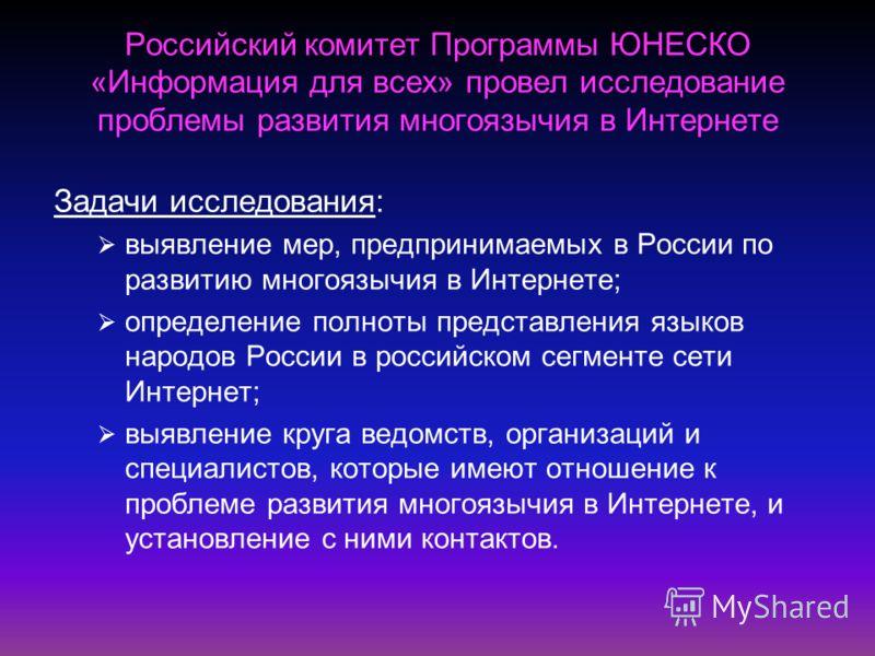 Российский комитет Программы ЮНЕСКО «Информация для всех» провел исследование проблемы развития многоязычия в Интернете Задачи исследования: выявление мер, предпринимаемых в России по развитию многоязычия в Интернете; определение полноты представлени