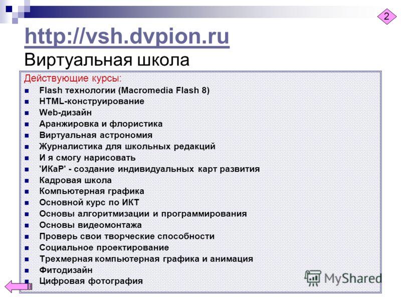 http://vsh.dvpion.ru http://vsh.dvpion.ru Виртуальная школа Действующие курсы: Flash технологии (Macromedia Flash 8) HTML-конструирование Web-дизайн Аранжировка и флористика Виртуальная астрономия Журналистика для школьных редакций И я смогу нарисова