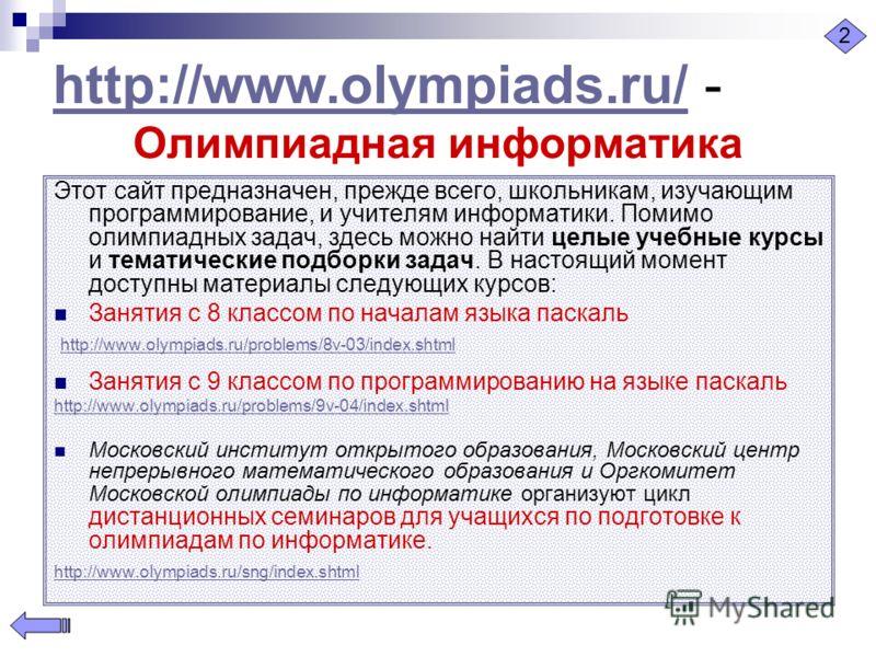 http://www.olympiads.ru/http://www.olympiads.ru/ - Олимпиадная информатика Этот сайт предназначен, прежде всего, школьникам, изучающим программирование, и учителям информатики. Помимо олимпиадных задач, здесь можно найти целые учебные курсы и тематич