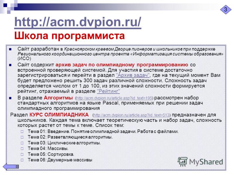 http://acm.dvpion.ru/ http://acm.dvpion.ru/ Школа программиста Сайт разработан в Красноярском краевом Дворце пионеров и школьников при поддержке Регионального координационного центра проекта «Информатизация системы образования» (ИСО) Сайт содержит ар