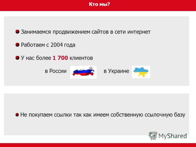 Кто мы? Занимаемся продвижением сайтов в сети интернет Работаем с 2004 года У нас более 1 700 клиентов в России в Украине Не покупаем ссылки так как имеем собственную ссылочную базу
