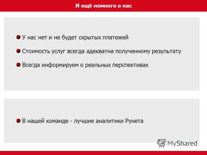 И ещё немного о нас У нас нет и не будет скрытых платежей Стоимость услуг всегда адекватна полученному результату Всегда информируем о реальных перспективах В нашей команде - лучшие аналитики Рунета