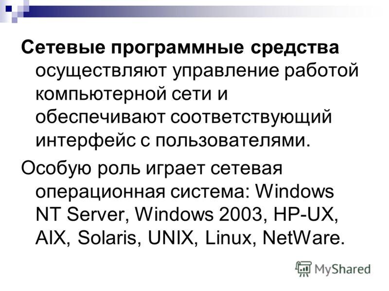 Сетевые программные средства осуществляют управление работой компьютерной сети и обеспечивают соответствующий интерфейс с пользователями. Особую роль играет сетевая операционная система: Windows NT Server, Windows 2003, HP-UX, AIX, Solaris, UNIX, Lin