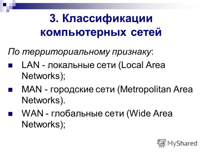 3. Классификации компьютерных сетей По территориальному признаку: LAN - локальные сети (Local Area Networks); MAN - городские сети (Metropolitan Area Networks). WAN - глобальные сети (Wide Area Networks);