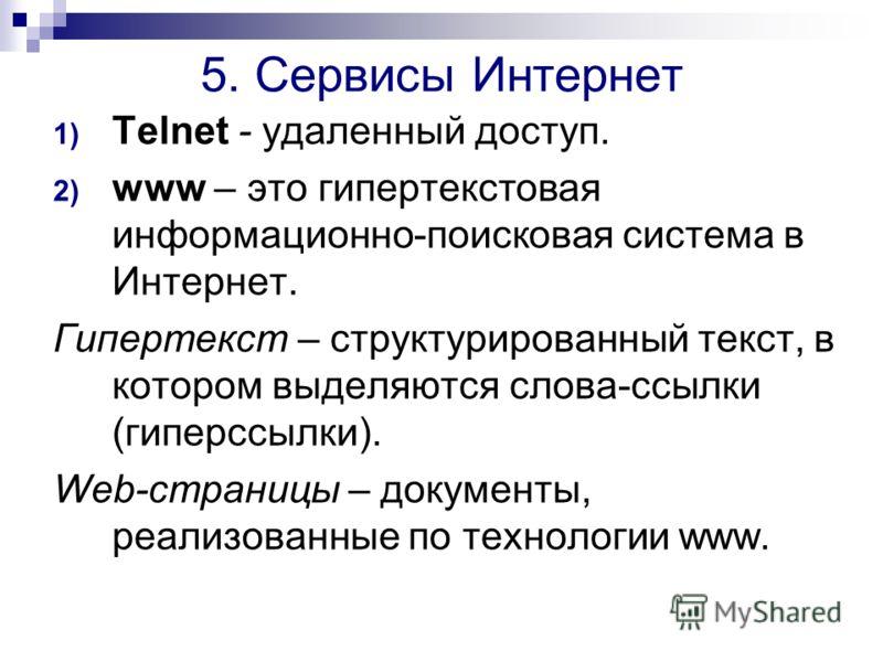 5. Сервисы Интернет 1) Telnet - удаленный доступ. 2) www – это гипертекстовая информационно-поисковая система в Интернет. Гипертекст – структурированный текст, в котором выделяются слова-ссылки (гиперссылки). Web-страницы – документы, реализованные п