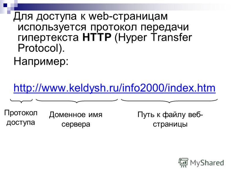 Для доступа к web-страницам используется протокол передачи гипертекста HTTP (Hyper Transfer Protocol). Например: http://www.keldysh.ru/info2000/index.htm Протокол доступа Доменное имя сервера Путь к файлу веб- страницы