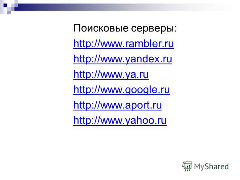 Поисковые серверы: http://www.rambler.ru http://www.yandex.ru http://www.ya.ru http://www.google.ru http://www.aport.ru http://www.yahoo.ru