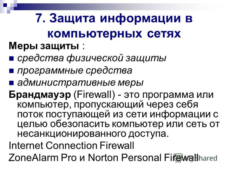 7. Защита информации в компьютерных сетях Меры защиты : средства физической защиты программные средства административные меры Брандмауэр (Firewall) - это программа или компьютер, пропускающий через себя поток поступающей из сети информации с целью об