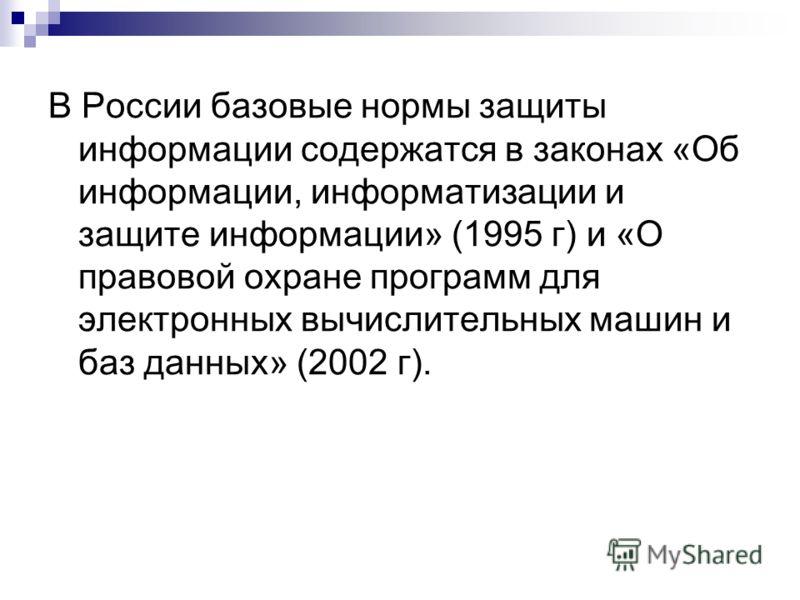 В России базовые нормы защиты информации содержатся в законах «Об информации, информатизации и защите информации» (1995 г) и «О правовой охране программ для электронных вычислительных машин и баз данных» (2002 г).