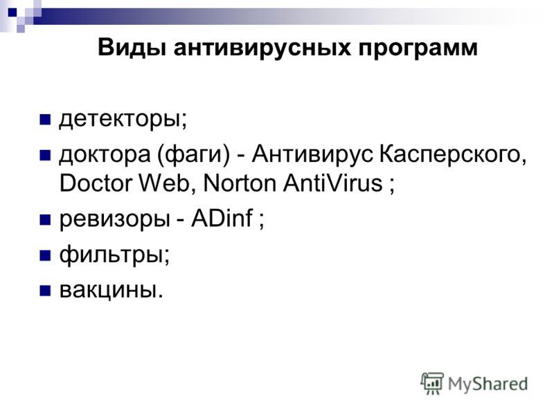 Виды антивирусных программ детекторы; доктора (фаги) - Антивирус Касперского, Doctor Web, Norton AntiVirus ; ревизоры - ADinf ; фильтры; вакцины.