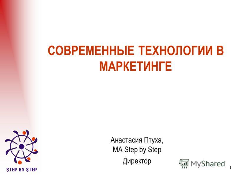 1 СОВРЕМЕННЫЕ ТЕХНОЛОГИИ В МАРКЕТИНГЕ Анастасия Птуха, МА Step by Step Директор