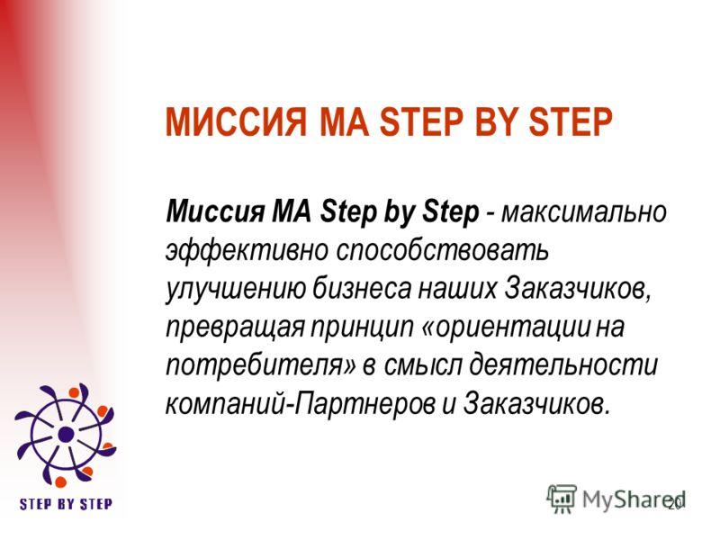 20 МИССИЯ МА STEP BY STEP Миссия МА Step by Step - максимально эффективно способствовать улучшению бизнеса наших Заказчиков, превращая принцип «ориентации на потребителя» в смысл деятельности компаний-Партнеров и Заказчиков.