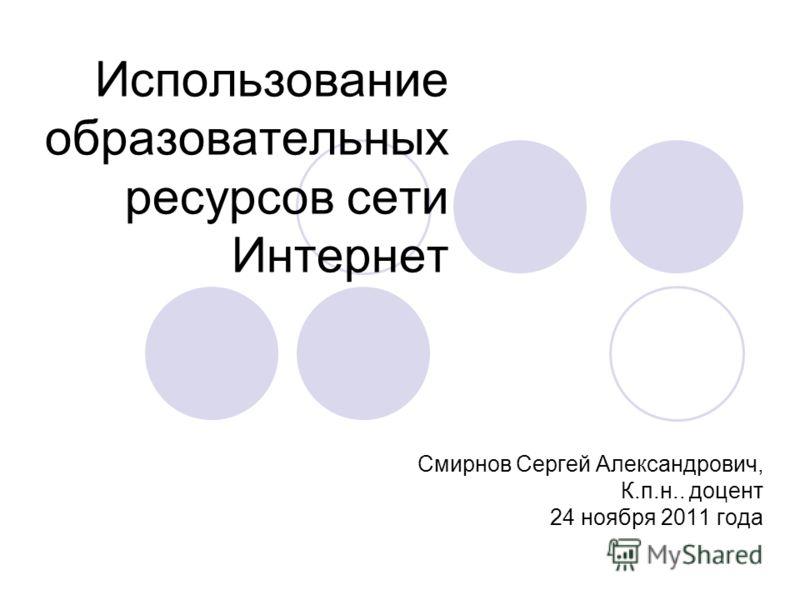 Использование образовательных ресурсов сети Интернет Смирнов Сергей Александрович, К.п.н.. доцент 24 ноября 2011 года