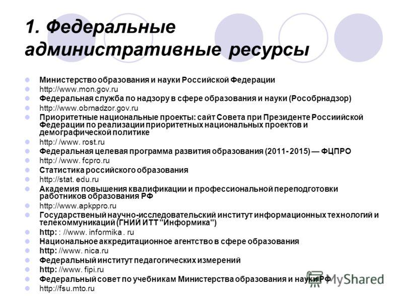 1. Федеральные административные ресурсы Министерство образования и науки Российской Федерации http://www.mon.gov.ru Федеральная служба по надзору в сфере образования и науки (Рособрнадзор) http://www.obrnadzor.gov.ru Приоритетные национальные проекты