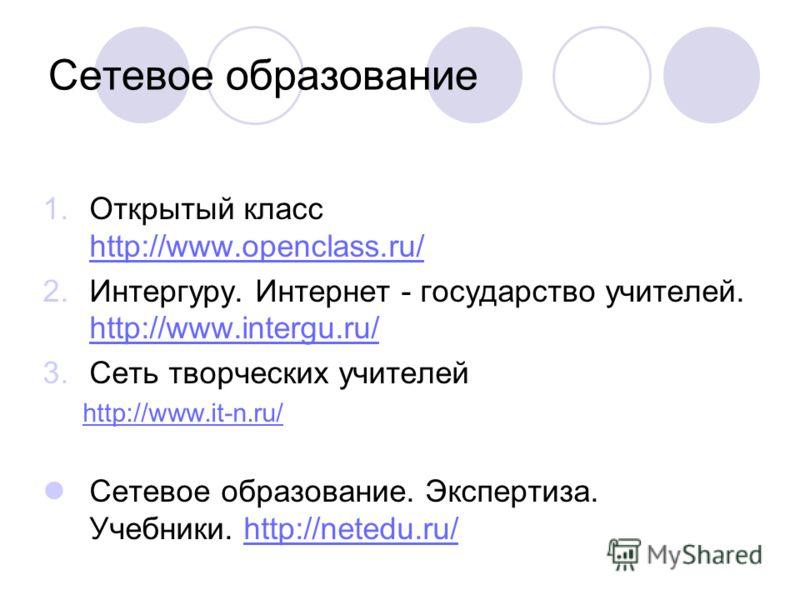 Сетевое образование 1.Открытый класс http://www.openclass.ru/ http://www.openclass.ru/ 2.Интергуру. Интернет - государство учителей. http://www.intergu.ru/ http://www.intergu.ru/ 3.Сеть творческих учителей http://www.it-n.ru/ Сетевое образование. Экс