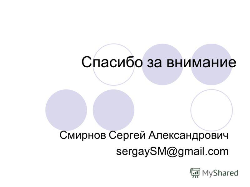 Спасибо за внимание Смирнов Сергей Александрович sergaySM@gmail.com