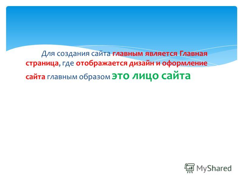 Для создания сайта главным является Главная страница, где отображается дизайн и оформление сайта главным образом это лицо сайта