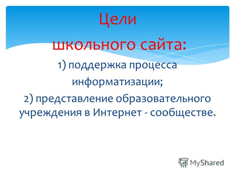 Цели школьного сайта: 1) поддержка процесса информатизации; 2) представление образовательного учреждения в Интернет - сообществе.