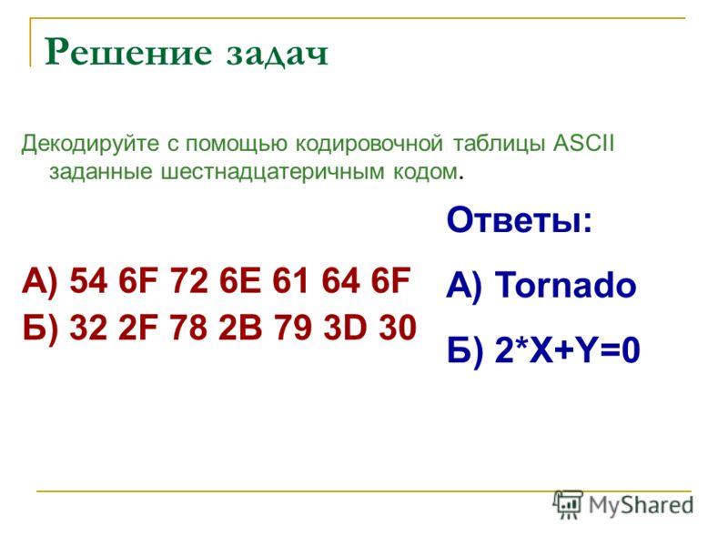 Решение задач Декодируйте с помощью кодировочной таблицы ASCII заданные шестнадцатеричным кодом. А) 54 6F 72 6E 61 64 6F Б) 32 2F 78 2B 79 3D 30 Ответы: А) Tornado Б) 2*X+Y=0