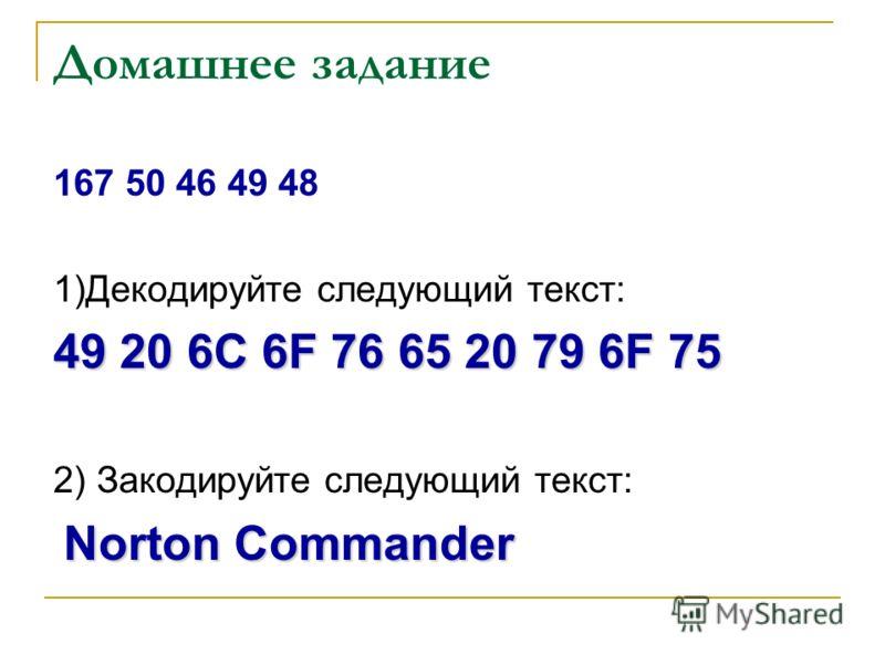 Домашнее задание 167 50 46 49 48 1)Декодируйте следующий текст: 49 20 6C 6F 76 65 20 79 6F 75 2) Закодируйте следующий текст: Norton Commander