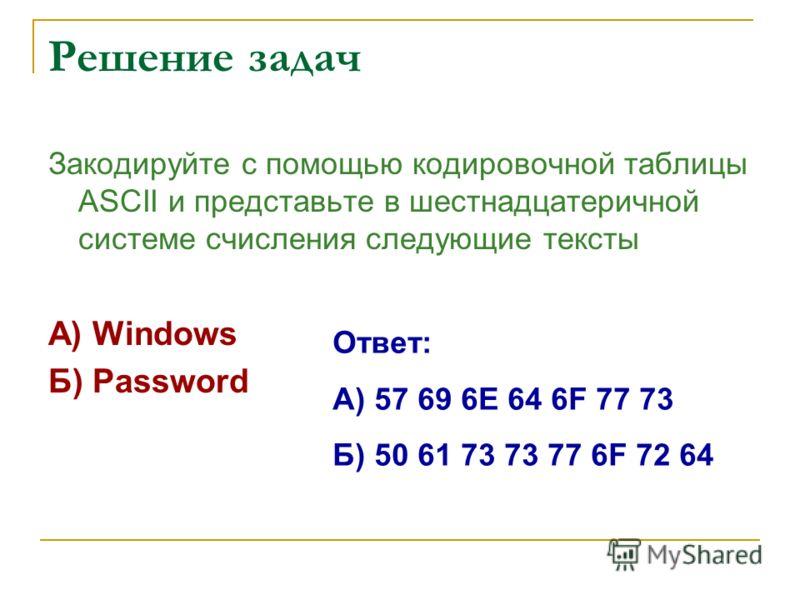 Решение задач Закодируйте с помощью кодировочной таблицы ASCII и представьте в шестнадцатеричной системе счисления следующие тексты А) Windows Б) Password Ответ: А) 57 69 6Е 64 6F 77 73 Б) 50 61 73 77 6F 72 64
