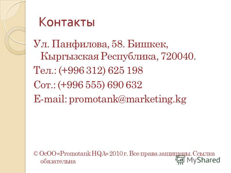 Контакты Ул. Панфилова, 58. Бишкек, Кыргызская Республика, 720040. Тел.: (+996 312) 625 198 Сот.: (+996 555) 690 632 E-mail: promotank@marketing.kg © ОсОО «Promotank HQA» 2010 г. Все права защищены. Ссылка обязательна