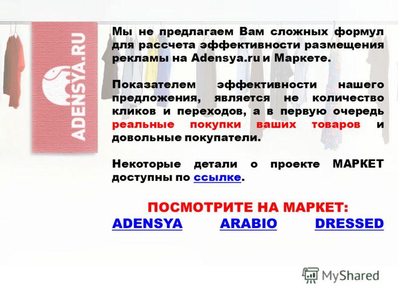 Мы не предлагаем Вам сложных формул для рассчета эффективности размещения рекламы на Adensya.ru и Маркете. Показателем эффективности нашего предложения, является не количество кликов и переходов, а в первую очередь реальные покупки ваших товаров и до