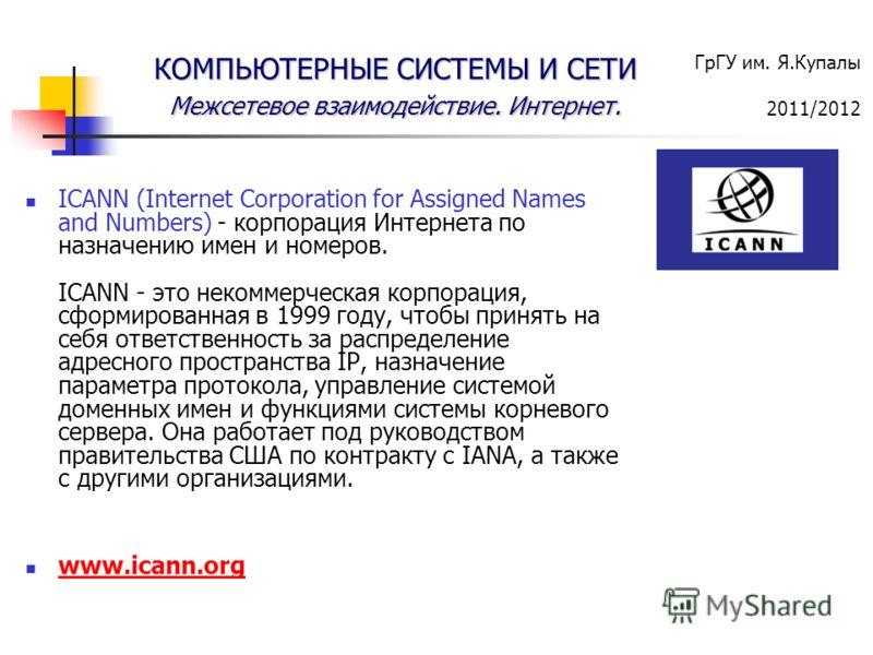 ГрГУ им. Я.Купалы 2011/2012 КОМПЬЮТЕРНЫЕ СИСТЕМЫ И СЕТИ Межсетевое взаимодействие. Интернет. ICANN (Internet Corporation for Assigned Names and Numbers) - корпорация Интернета по назначению имен и номеров. ICANN - это некоммерческая корпорация, сформ