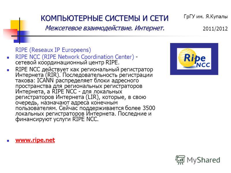 ГрГУ им. Я.Купалы 2011/2012 КОМПЬЮТЕРНЫЕ СИСТЕМЫ И СЕТИ Межсетевое взаимодействие. Интернет. RIPE (Reseaux IP Europeens) RIPE NCC (RIPE Network Coordination Center) - сетевой координационный центр RIPE. RIPE NCC действует как региональный регистратор