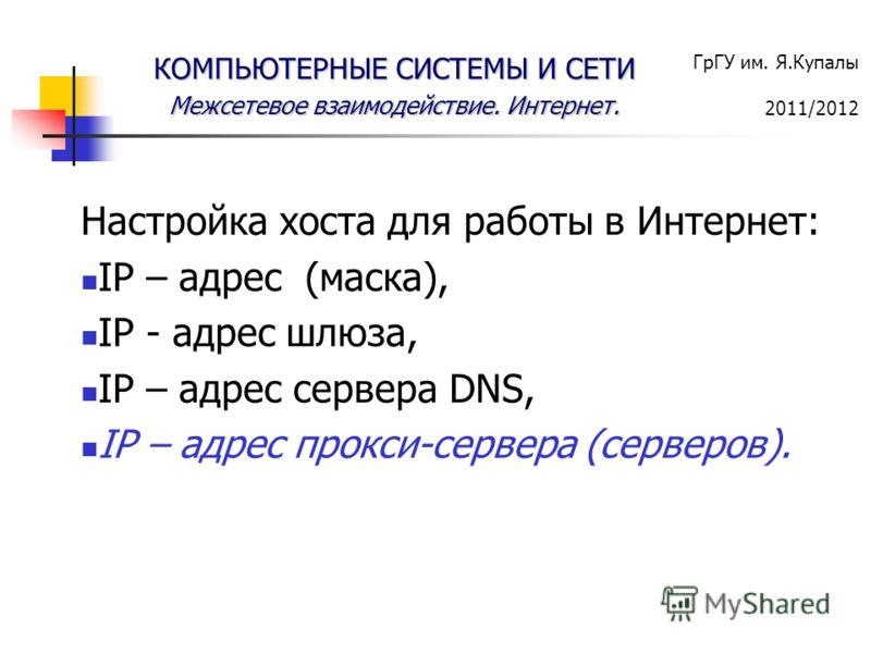 ГрГУ им. Я.Купалы 2011/2012 КОМПЬЮТЕРНЫЕ СИСТЕМЫ И СЕТИ Межсетевое взаимодействие. Интернет. Настройка хоста для работы в Интернет: IP – адрес (маска), IP - адрес шлюза, IP – адрес сервера DNS, IP – адрес прокси-сервера (серверов).