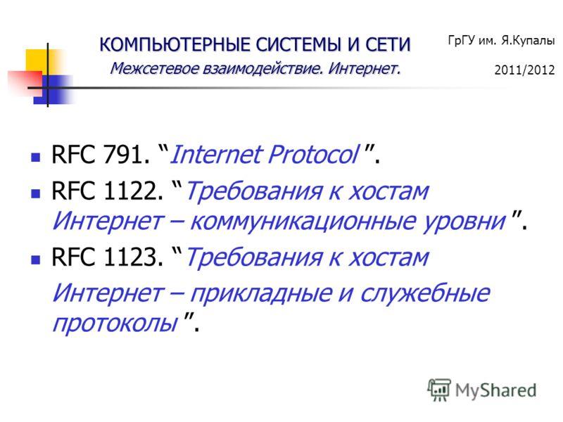 ГрГУ им. Я.Купалы 2011/2012 КОМПЬЮТЕРНЫЕ СИСТЕМЫ И СЕТИ Межсетевое взаимодействие. Интернет. RFC 791. Internet Protocol. RFC 1122. Требования к хостам Интернет – коммуникационные уровни. RFC 1123. Требования к хостам Интернет – прикладные и служебные
