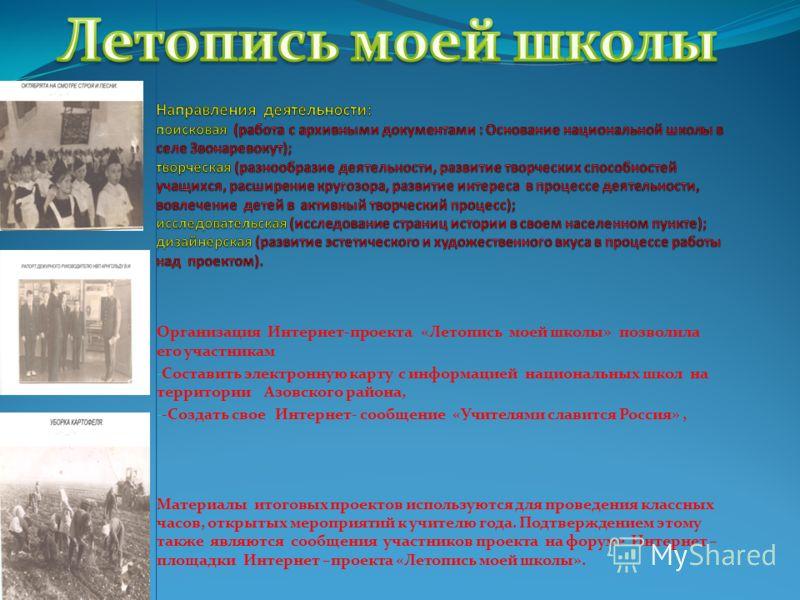 Организация Интернет-проекта «Летопись моей школы» позволила его участникам - Составить электронную карту с информацией национальных школ на территории Азовского района, - -Создать свое Интернет- сообщение «Учителями славится Россия», Материалы итого