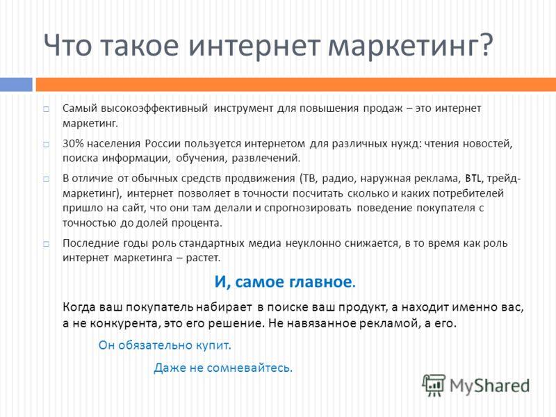 Что такое интернет маркетинг ? Самый высокоэффективный инструмент для повышения продаж – это интернет маркетинг. 30% населения России пользуется интернетом для различных нужд : чтения новостей, поиска информации, обучения, развлечений. В отличие от о