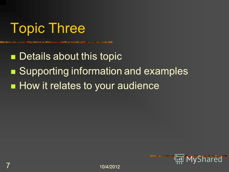 8/3/2012 7 Topic Three Details about this topic Supporting information and examples How it relates to your audience