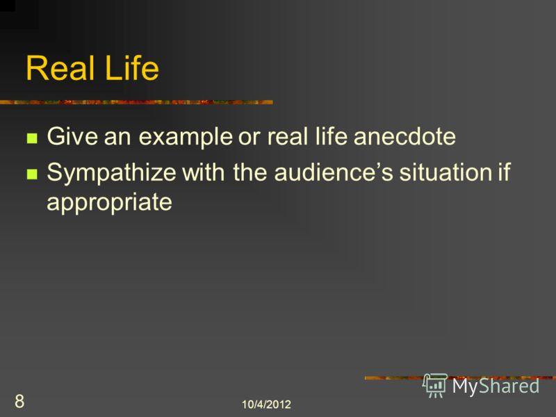 8/3/2012 8 Real Life Give an example or real life anecdote Sympathize with the audiences situation if appropriate