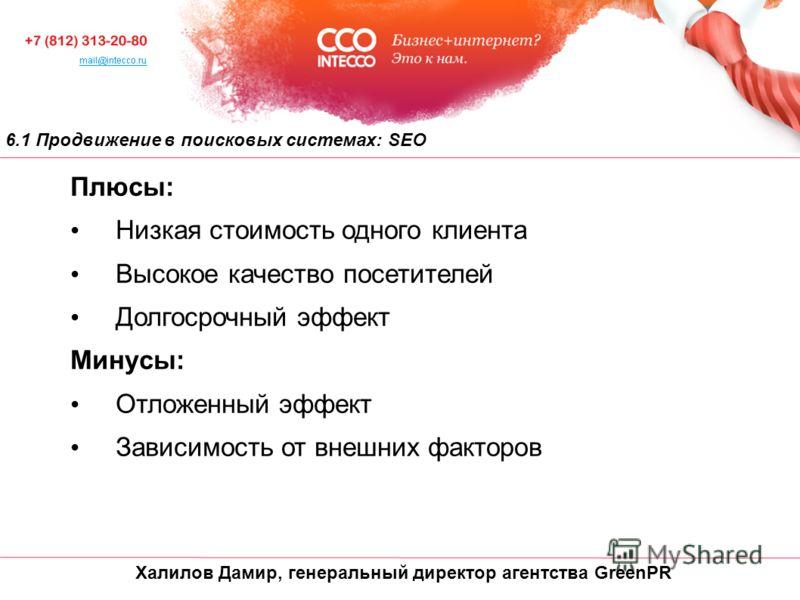 Халилов Дамир, генеральный директор агентства GreenPR 6.1 Продвижение в поисковых системах: SEO Плюсы: Низкая стоимость одного клиента Высокое качество посетителей Долгосрочный эффект Минусы: Отложенный эффект Зависимость от внешних факторов