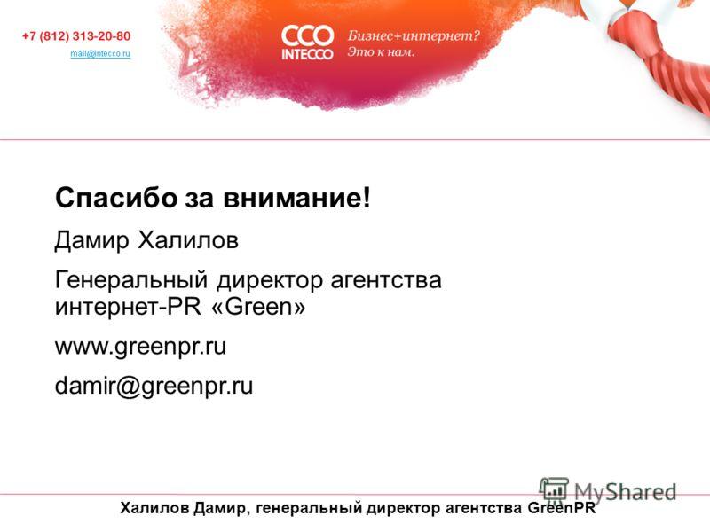 Халилов Дамир, генеральный директор агентства GreenPR Спасибо за внимание! Дамир Халилов Генеральный директор агентства интернет-PR «Green» www.greenpr.ru damir@greenpr.ru