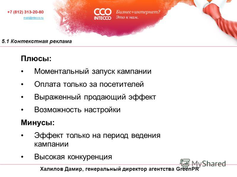Халилов Дамир, генеральный директор агентства GreenPR 5.1 Контекстная реклама Плюсы: Моментальный запуск кампании Оплата только за посетителей Выраженный продающий эффект Возможность настройки Минусы: Эффект только на период ведения кампании Высокая