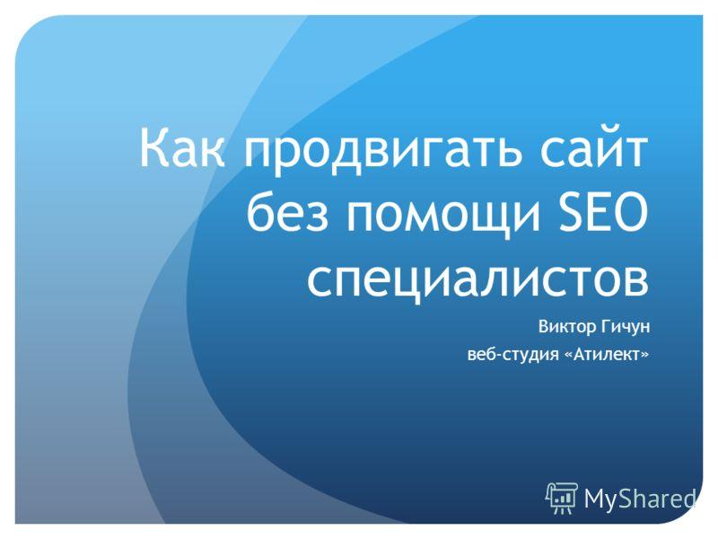 Как продвигать сайт без помощи SEO специалистов Виктор Гичун веб-студия «Атилект»