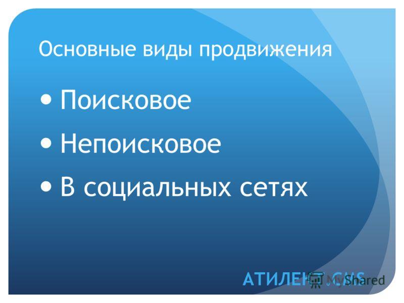 Основные виды продвижения Поисковое Непоисковое В социальных сетях АТИЛЕКТ.CMS