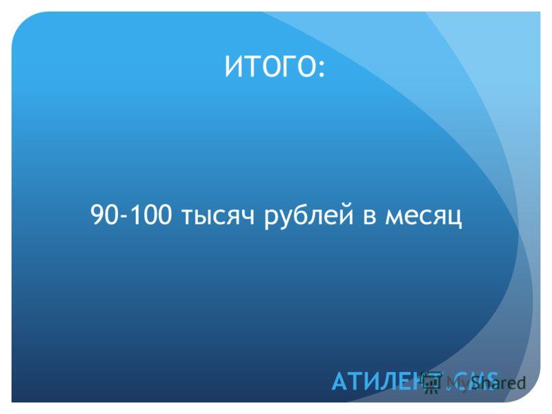 ИТОГО: АТИЛЕКТ.CMS 90-100 тысяч рублей в месяц
