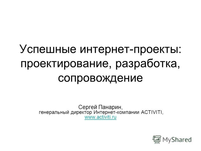 Успешные интернет-проекты: проектирование, разработка, сопровождение Сергей Панарин, генеральный директор Интернет-компании ACTIVITI, www.activiti.ru www.activiti.ru